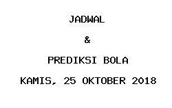 Jadwal dan Prediksi Bola Terbaru 25 Oktober 2018