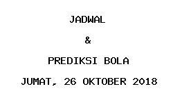 Jadwal dan Prediksi Bola Terbaru 26 Oktober 2018