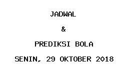 Jadwal dan Prediksi Bola Terbaru 29 Oktober 2018