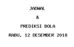 Jadwal dan Prediksi Bola Terbaru 12 Desember 2018