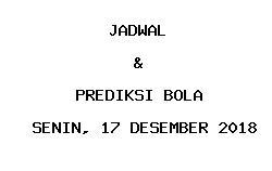 Jadwal dan Prediksi Bola Terbaru 17 Desember 2018