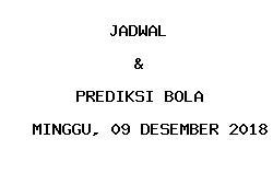 Jadwal dan Prediksi Bola Terbaru 09 Desember 2018