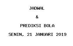 Jadwal dan Prediksi Bola Terbaru 21 Januari 2019